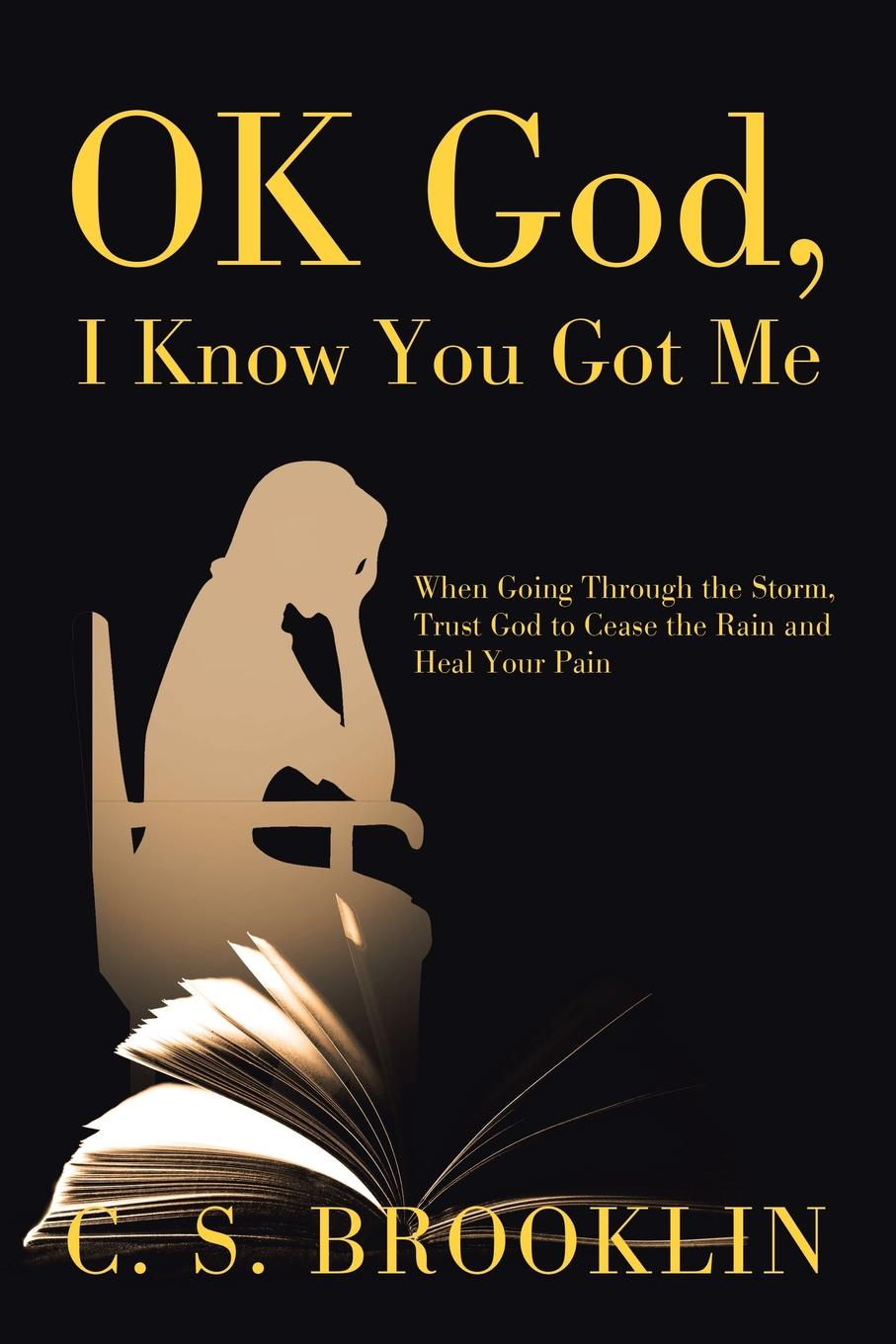 C. S. Brooklin Ok God, I Know You Got Me. When Going Through the Storm, Trust God to Cease the Rain and Heal Your Pain i even funnier a middle school story