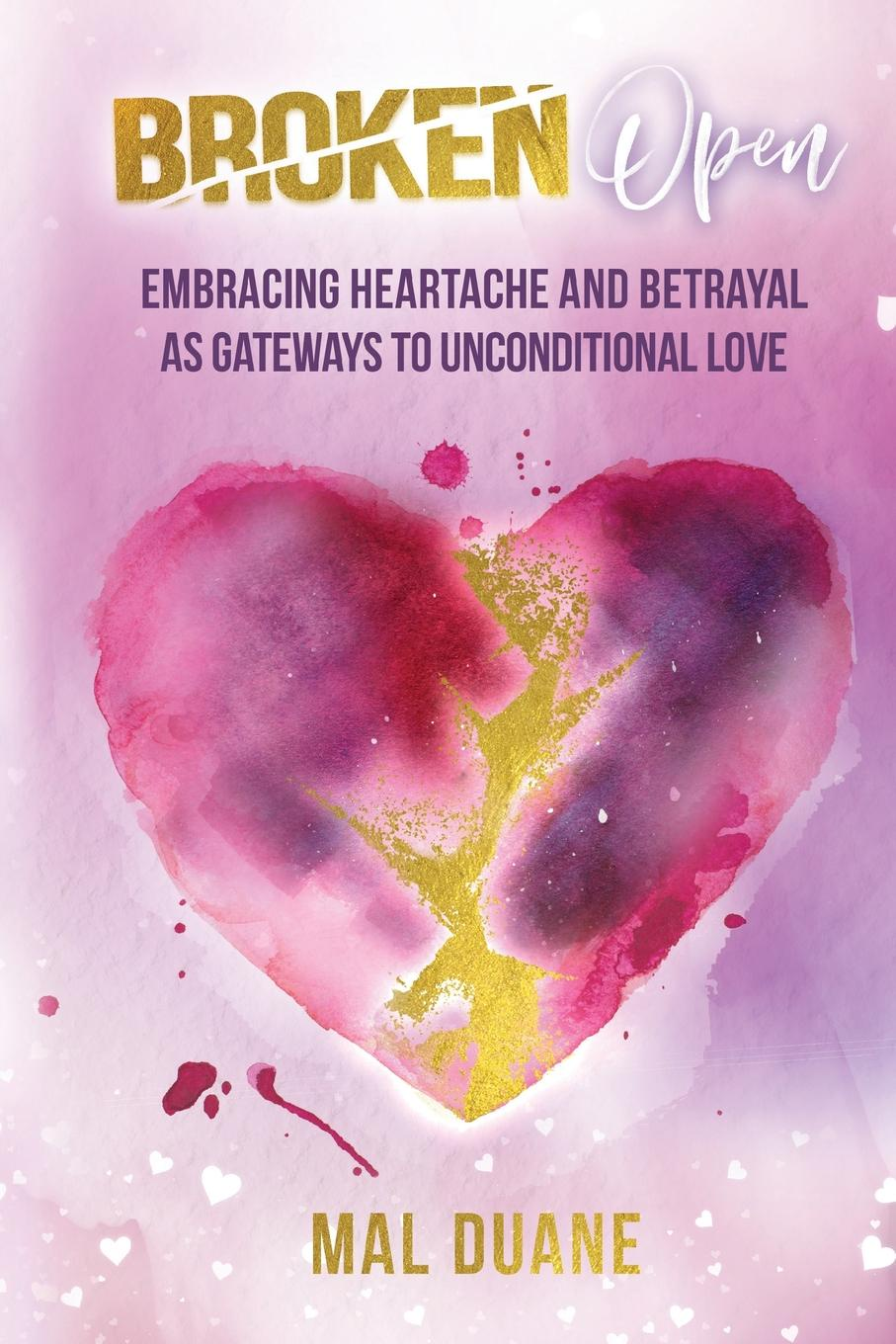 Mal Duane Broken Open. Embracing Heartache . Betrayal as Gateways to Unconditional Love learning to live the love we promise