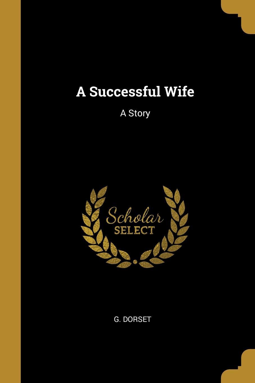 G. Dorset A Successful Wife. A Story