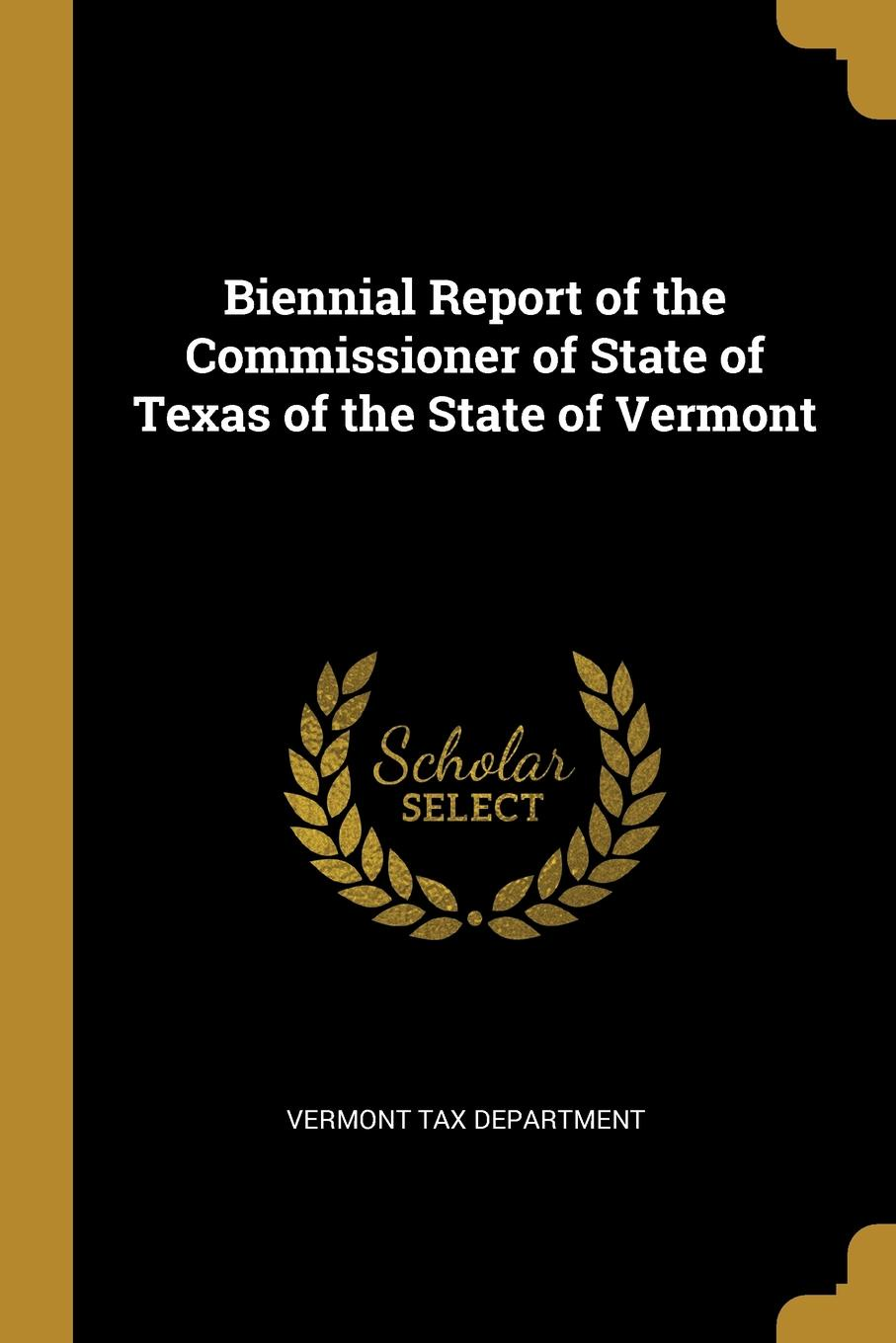 Vermont Tax Department Biennial Report of the Commissioner of State of Texas of the State of Vermont