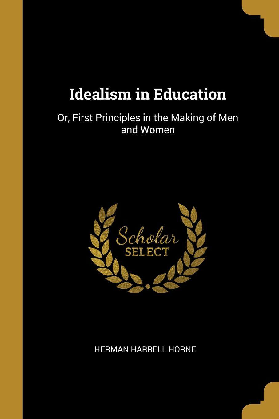 Idealism in Education. Or, First Principles in the Making of Men and Women