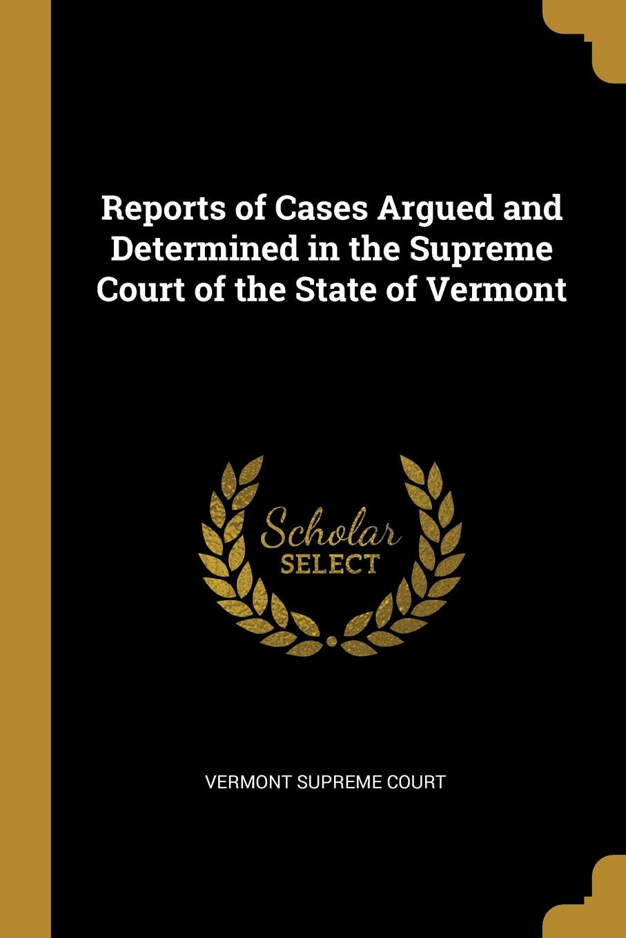 Vermont Supreme Court Reports of Cases Argued and Determined in the Supreme Court of the State of Vermont