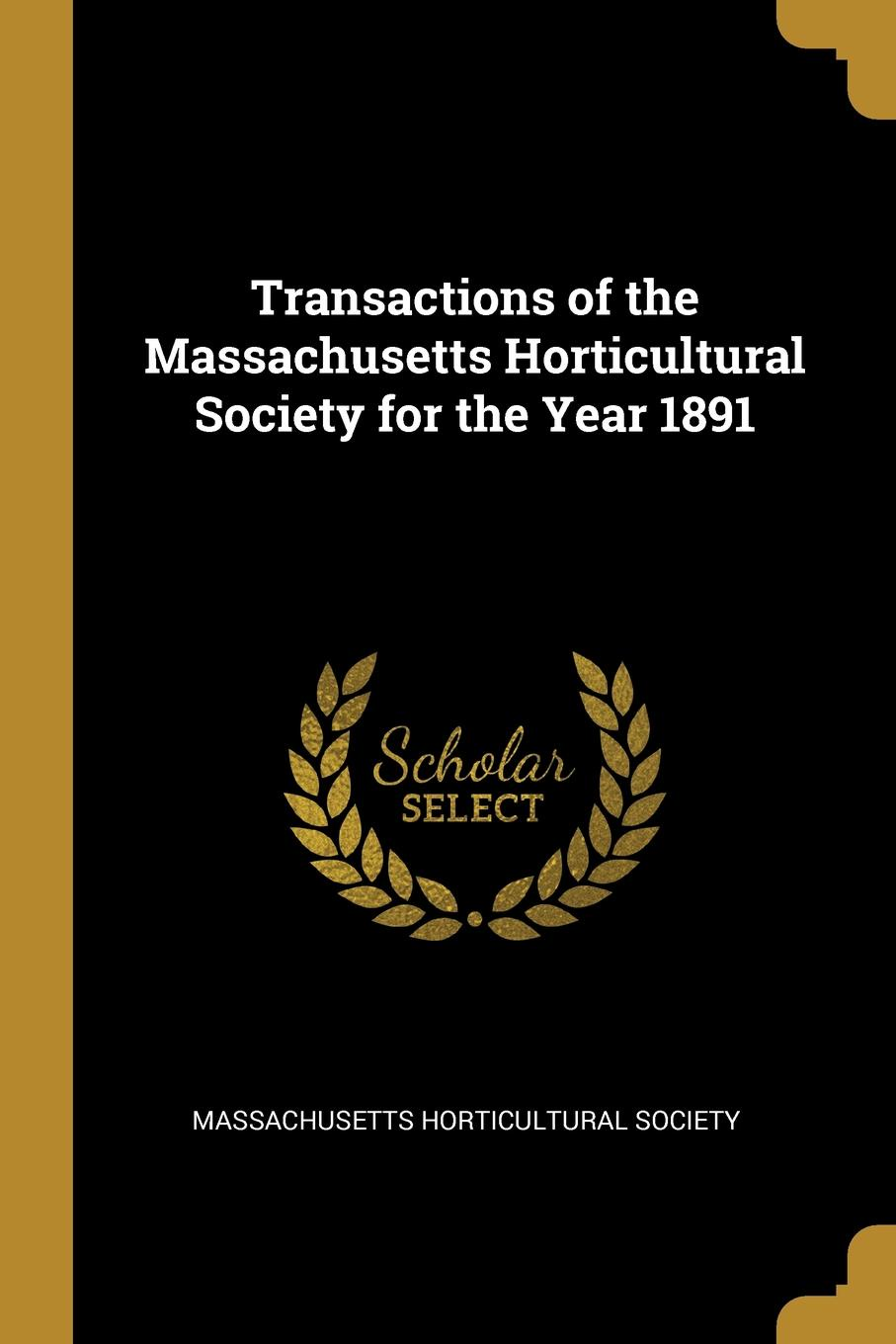 Massachusetts Horticultural Society Transactions of the Massachusetts Horticultural Society for the Year 1891