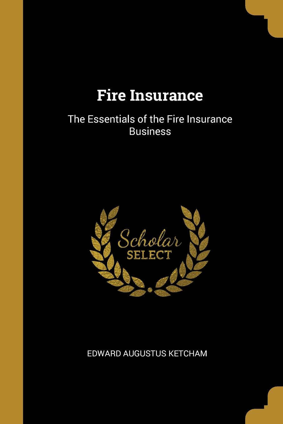Fire Insurance. The Essentials of the Fire Insurance Business This work has been selected by scholars as being culturally...