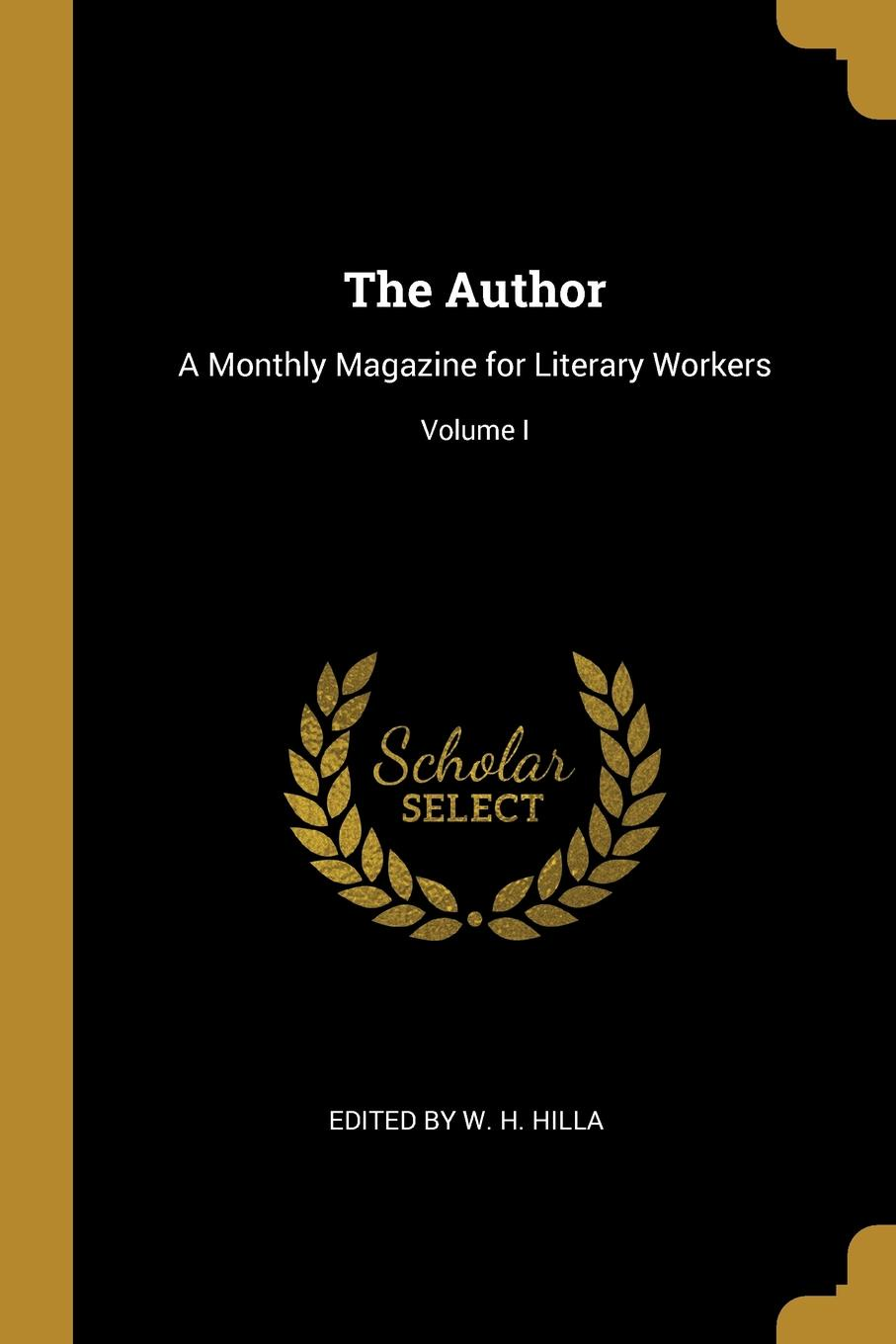 Edited by W. H. Hilla The Author. A Monthly Magazine for Literary Workers; Volume I hilla