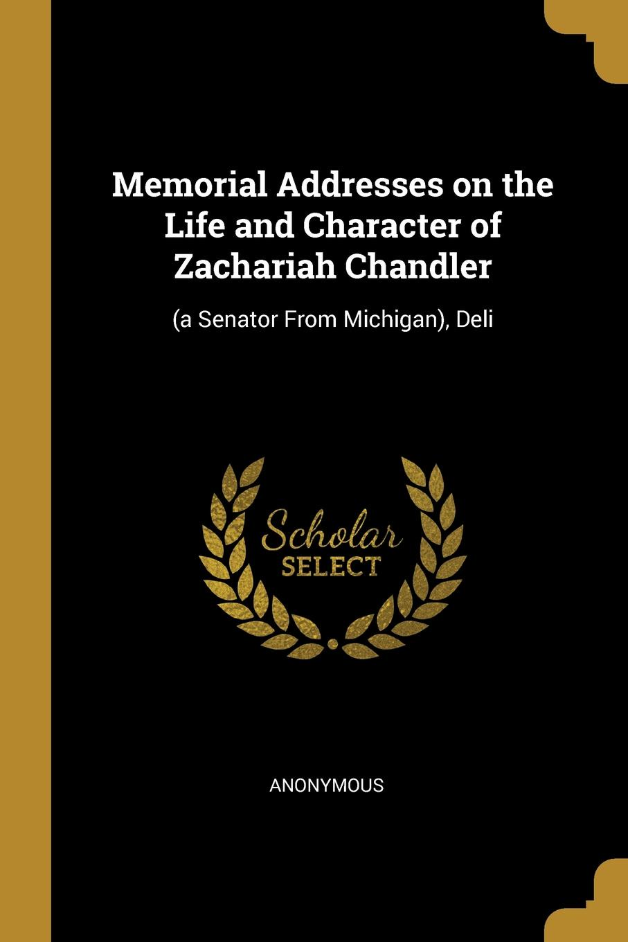 Memorial Addresses on the Life and Character of Zachariah Chandler. (a Senator From Michigan), Deli