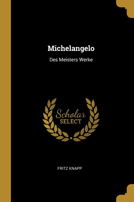 Fritz Knapp Michelangelo. Des Meisters Werke