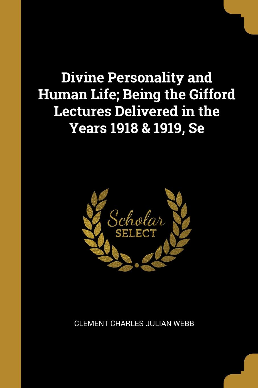 Clement Charles Julian Webb Divine Personality and Human Life; Being the Gifford Lectures Delivered in the Years 1918 . 1919, Se