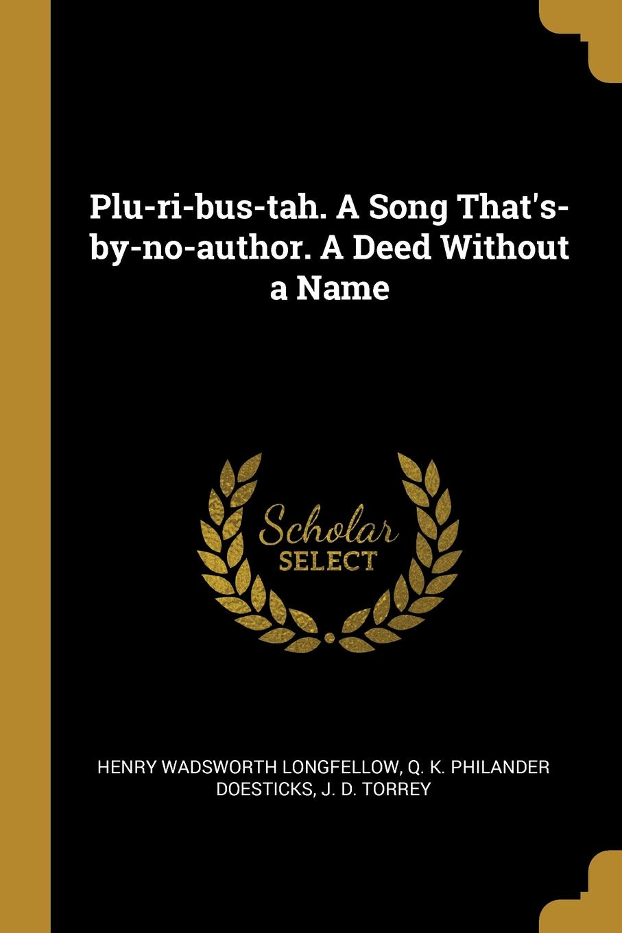 Henry Wadsworth Longfellow, Q. K. Philander Doesticks, J. D. Torrey Plu-ri-bus-tah. A Song That.s-by-no-author. A Deed Without a Name q k philander doesticks plu ri bus tah a song that s by no author a deed without a name