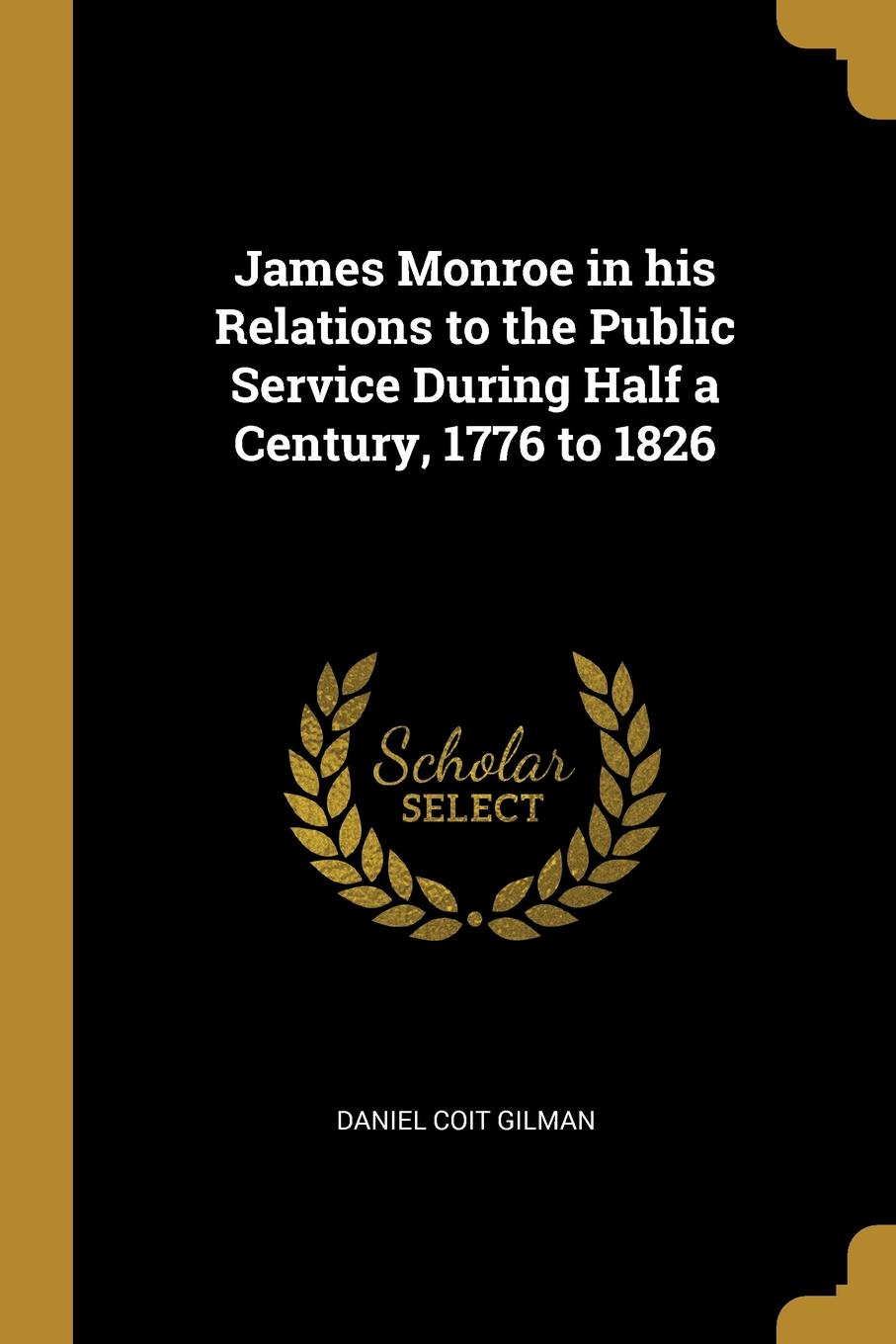 Daniel Coit Gilman James Monroe in his Relations to the Public Service During Half a Century, 1776 to 1826