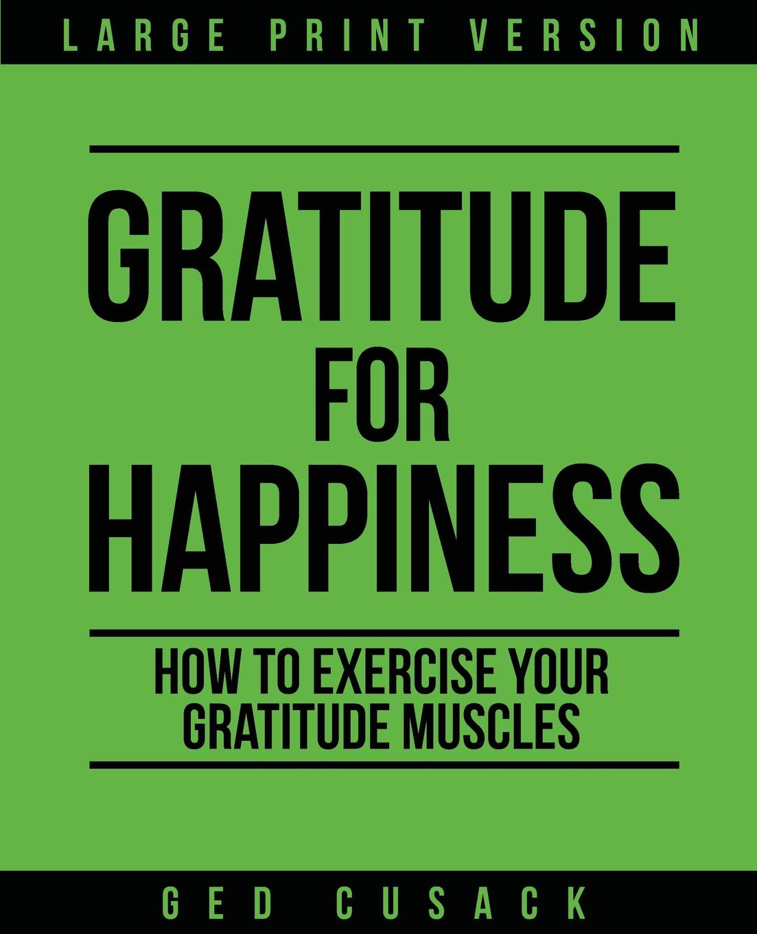 Фото - Ged Cusack Gratitude for Happiness. How to Exercise your Gratitude Muscles baruch gottlieb gratitude for technology