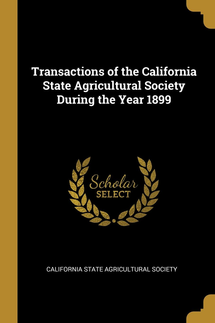 California State Agricultural Society Transactions of the California State Agricultural Society During the Year 1899
