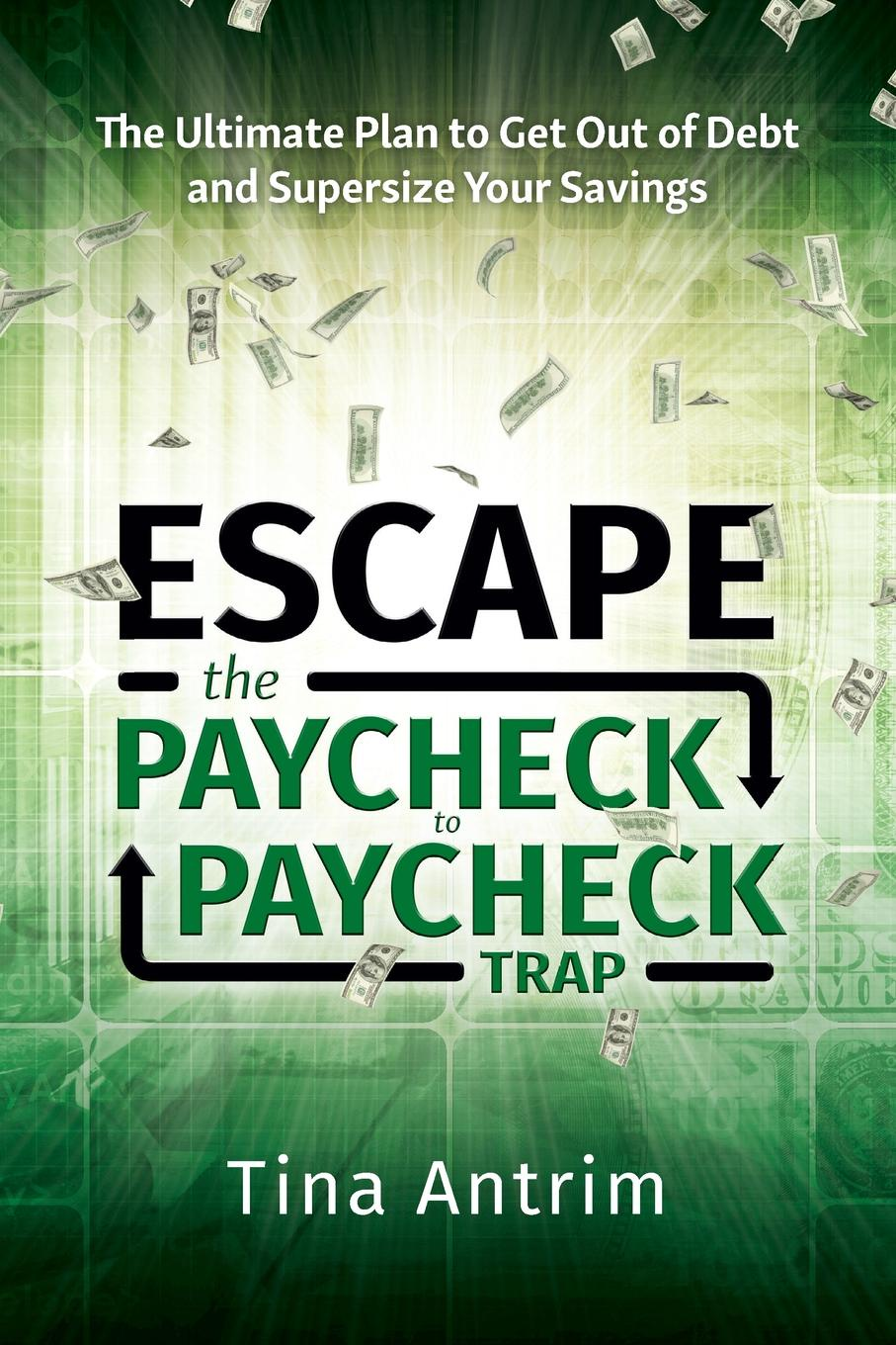 Tina Antrim Escape the Paycheck to Paycheck Trap. The Ultimate Plan to Get Out of Debt and Supersize Your Savings paul muolo $700 billion bailout the emergency economic stabilization act and what it means to you your money your mortgage and your taxes