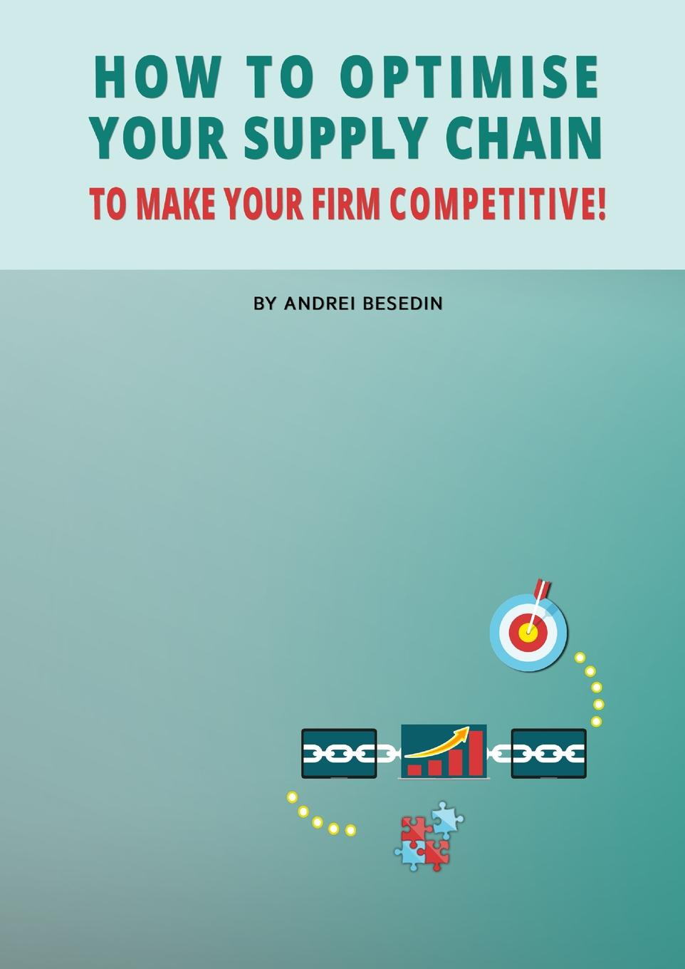 Andrei Besedin How to Optimise Your Supply Chain to Make Your Firm Competitive. paul turner make your people before you make your products using talent management to achieve competitive advantage in global organizations
