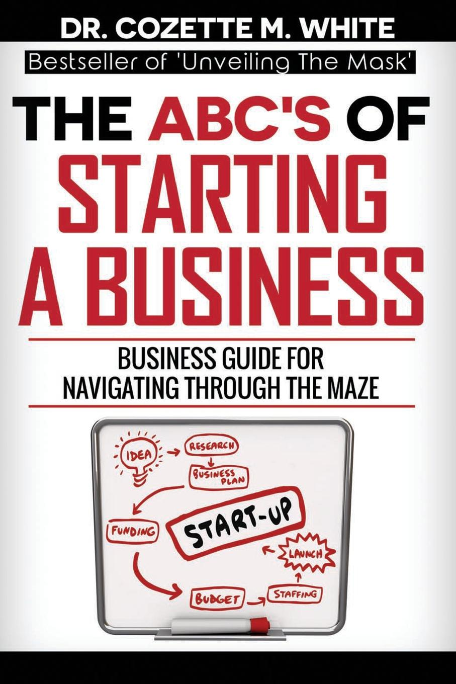 White M Cozette THE ABC.S OF STARTING A BUSINESS BUSINESS GUIDE FOR NAVIGATING THROUGH THE MAZE adam toren starting your own business become an entrepreneur