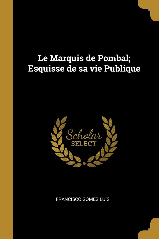 Francisco Gomes Luis Le Marquis de Pombal; Esquisse de sa vie Publique francisco luis gomes le marquis de pombal esquisse de sa vie publique portuguese edition