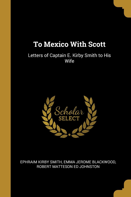 Ephraim Kirby Smith, Emma Jerome Blackwood, Robert Matteson ed Johnston To Mexico With Scott. Letters of Captain E. Kirby Smith to His Wife