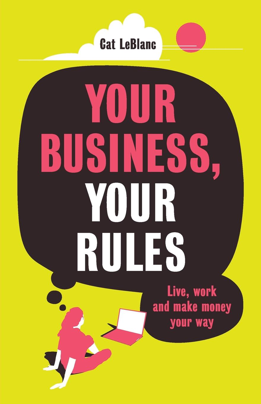 Cat LeBlanc Your Business, Your Rules. Live, work and make money your way me inc how to master the business of being you