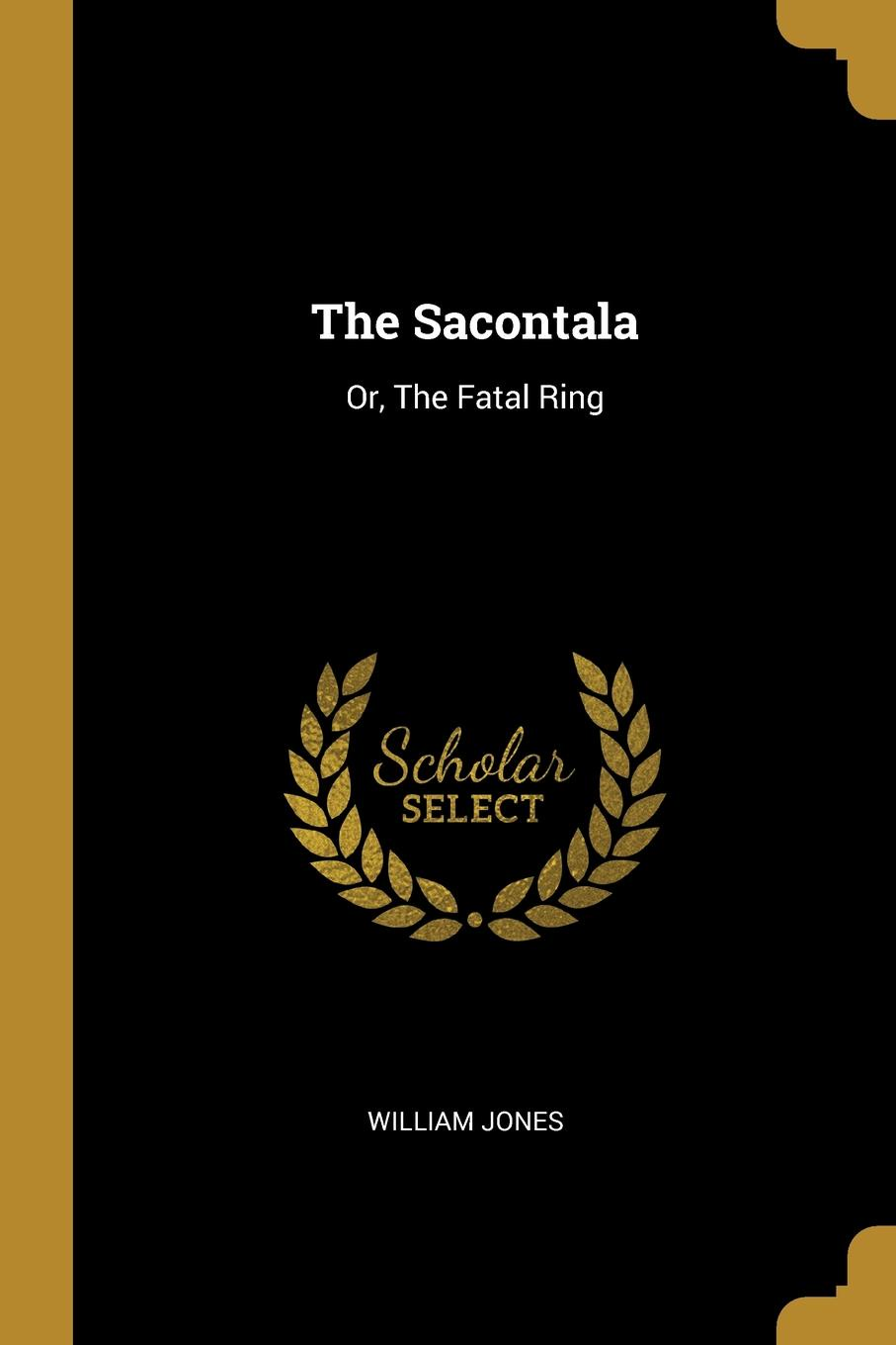 William Jones The Sacontala. Or, The Fatal Ring calidas sacontala or the fatal ring
