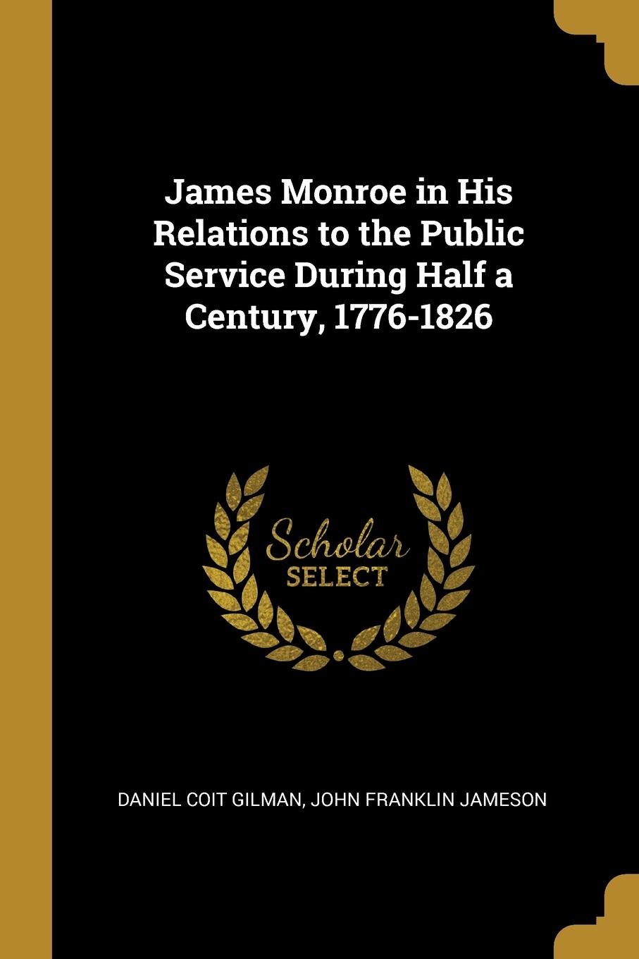 Daniel Coit Gilman, John Franklin jameson James Monroe in His Relations to the Public Service During Half a Century, 1776-1826