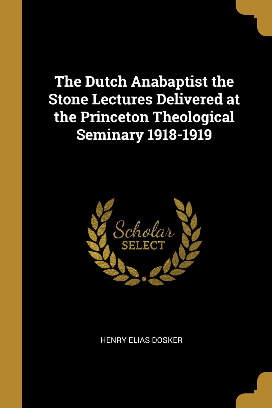 Henry Elias Dosker The Dutch Anabaptist the Stone Lectures Delivered at the Princeton Theological Seminary 1918-1919
