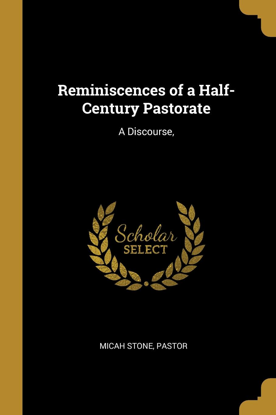 Micah Stone, Pastor Reminiscences of a Half-Century Pastorate. A Discourse,