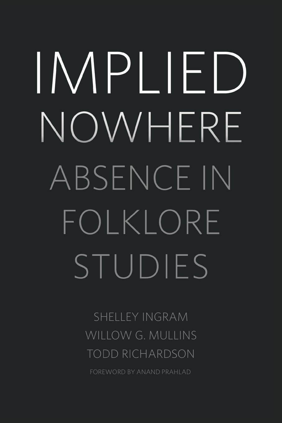 Shelley Ingram, Willow G Mullins, Todd Richardson Implied Nowhere. Absence in Folklore Studies galit hasan rokem a companion to folklore
