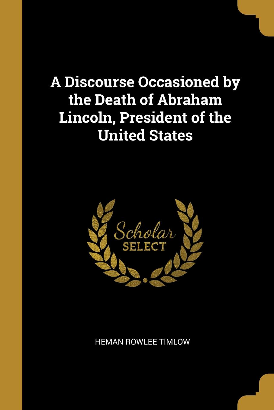 Heman Rowlee Timlow A Discourse Occasioned by the Death of Abraham Lincoln, President of the United States heman r timlow a discourse occasioned by the death of abraham lincoln