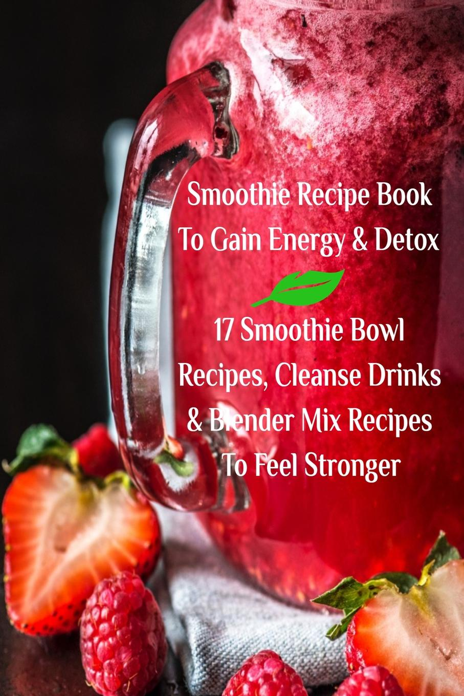 Фото - Juliana Baltimoore Smoothie Recipe Book To Gain Energy . Detox 17 Smoothie Bowl Recipes, Cleanse Drinks . Blender Mix Recipes To Feel Stronger karen parker carter irene healthy cooking fat loss with clean eating