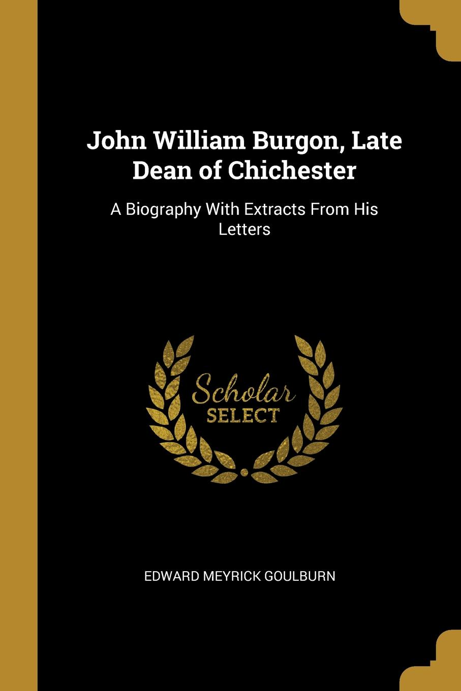 John William Burgon, Late Dean of Chichester. A Biography With Extracts From His Letters