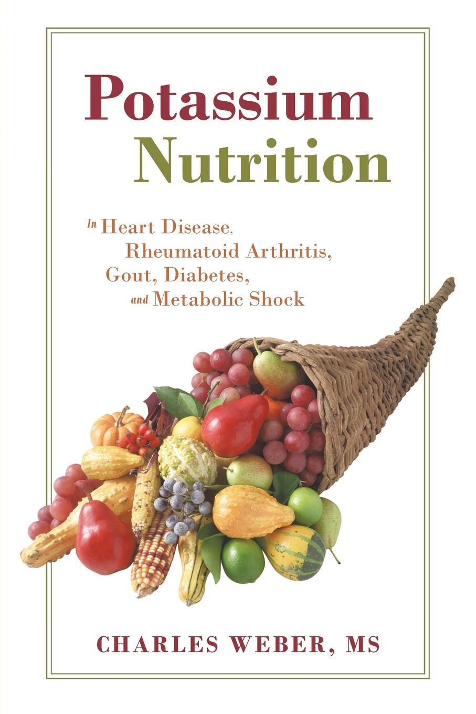 Charles Weber MS Potassium Nutrition. In Heart Disease, Rheumatoid Arthritis, Gout, Diabetes, and Metabolic Shock potassium nutrition in banana