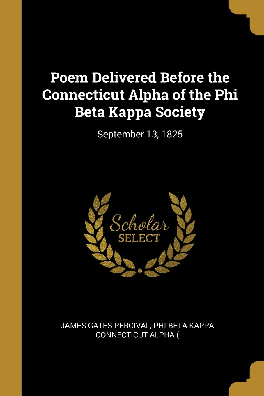 Phi Beta Kappa Connectic Gates Percival Poem Delivered Before the Connecticut Alpha of the Phi Beta Kappa Society. September 13, 1825 james gates percival poem delivered before the connecticut alpha of the phi beta kappa society september 13 1825