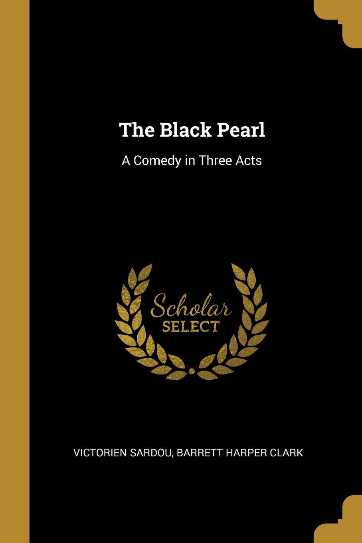 Barrett Harper Clark Victorien Sardou The Black Pearl. A Comedy in Three Acts