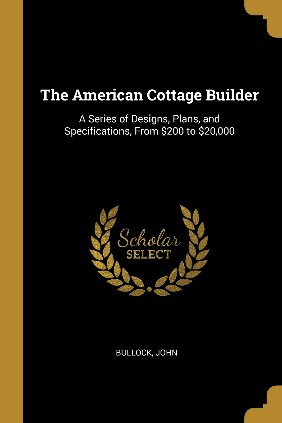 Bullock John. The American Cottage Builder. A Series of Designs, Plans, and Specifications, From .200 to .20,000