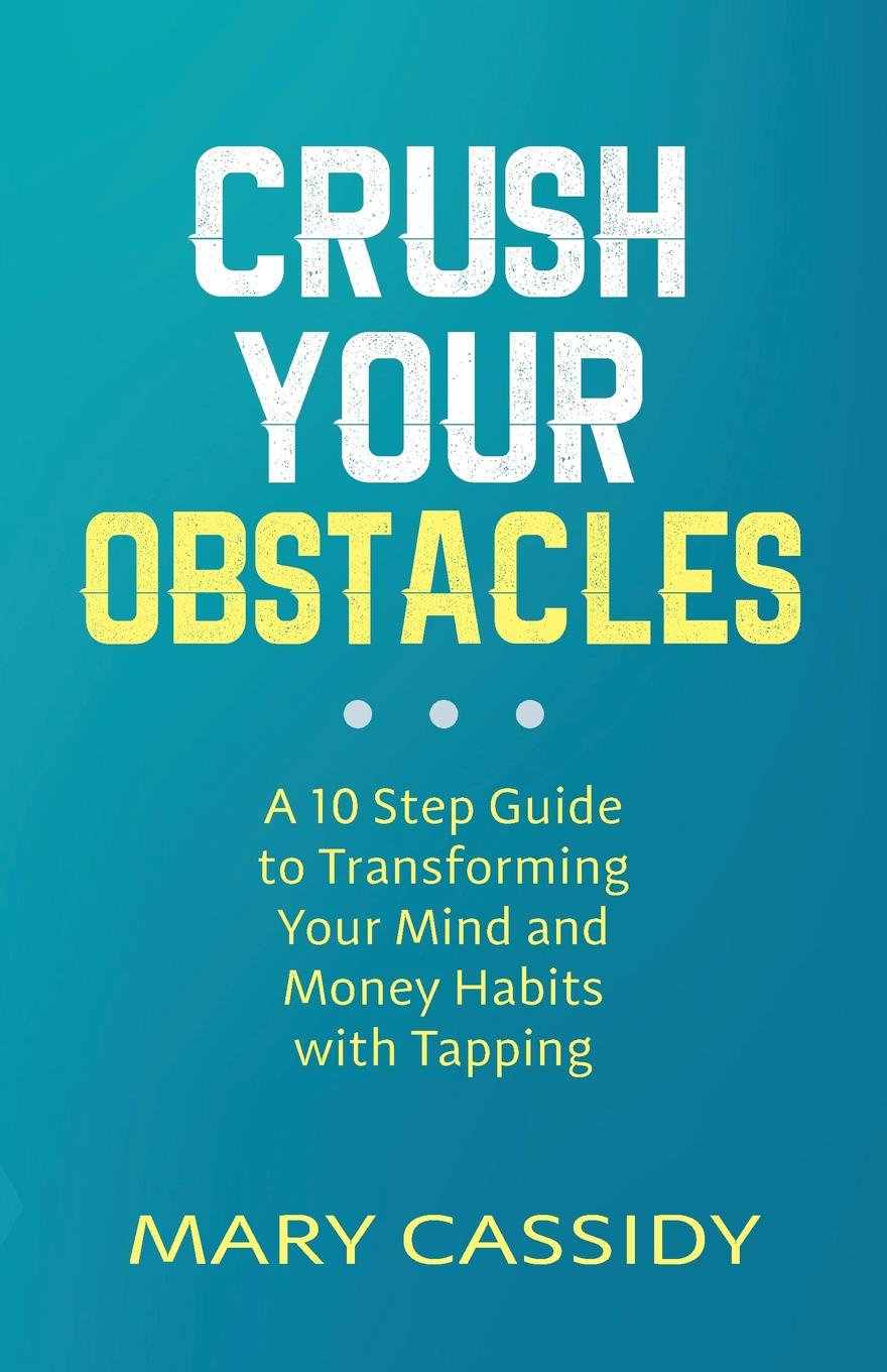 Mary Cassidy Crush Your Obstacles. A 10-Step Guide to Transforming Your Mind and Money Habits with Tapping michelle hillier inspired magic your guide to transforming your life with the power of the mind
