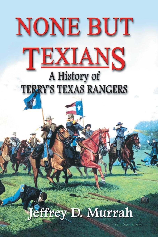 Jeffrey D. Murrah None But Texians. A History of Terry.s Texas Rangers