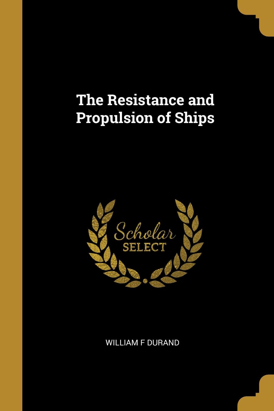 William F Durand The Resistance and Propulsion of Ships