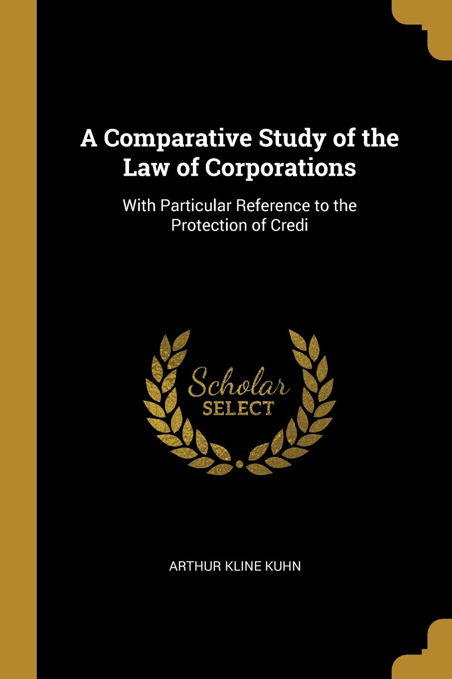 Arthur Kline Kuhn A Comparative Study of the Law of Corporations. With Particular Reference to the Protection of Credi