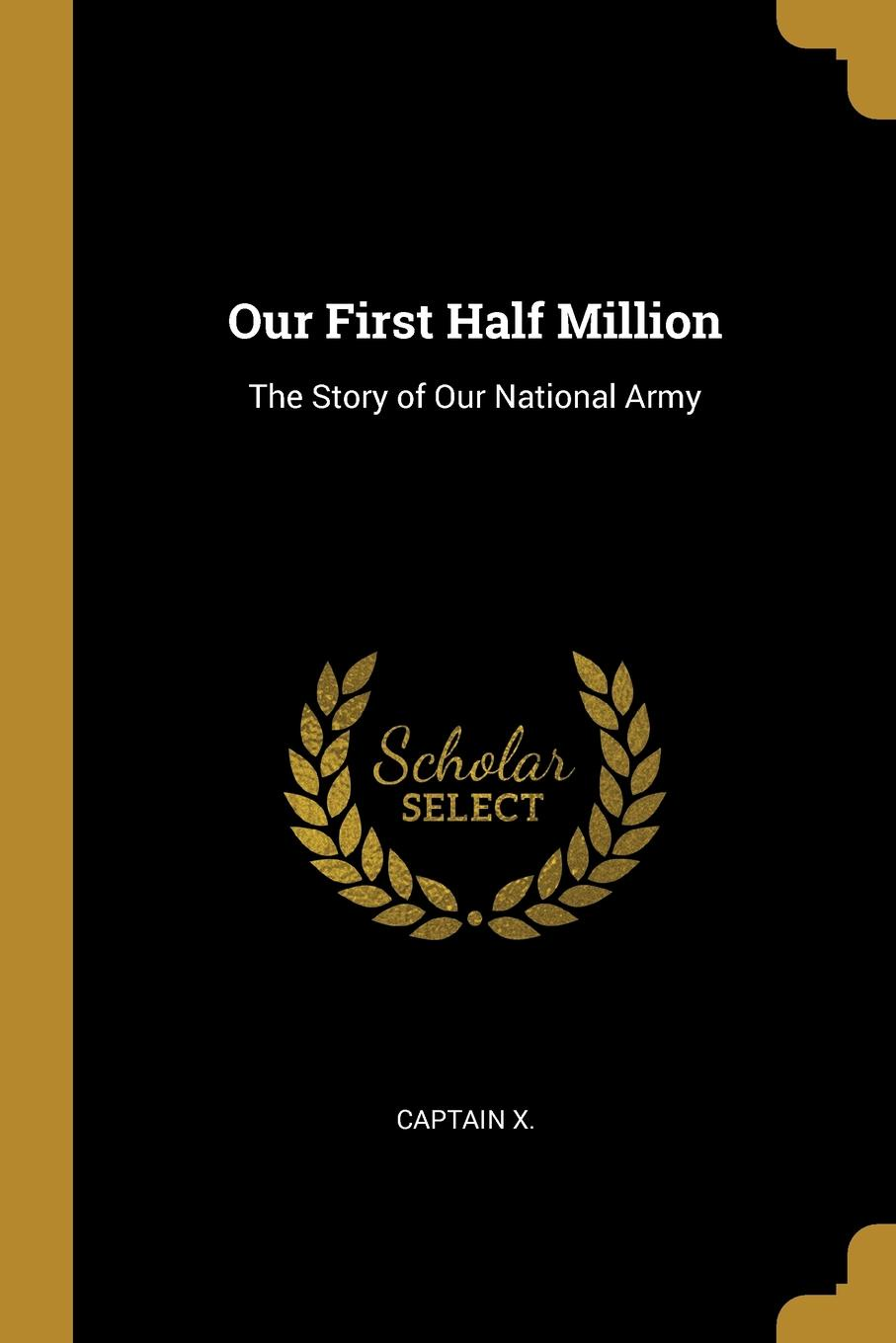 Captain X. Our First Half Million. The Story of Our National Army