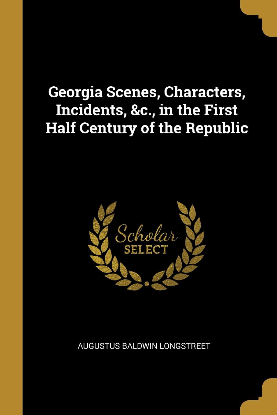 Augustus Baldwin Longstreet Georgia Scenes, Characters, Incidents, .c., in the First Half Century of the Republic