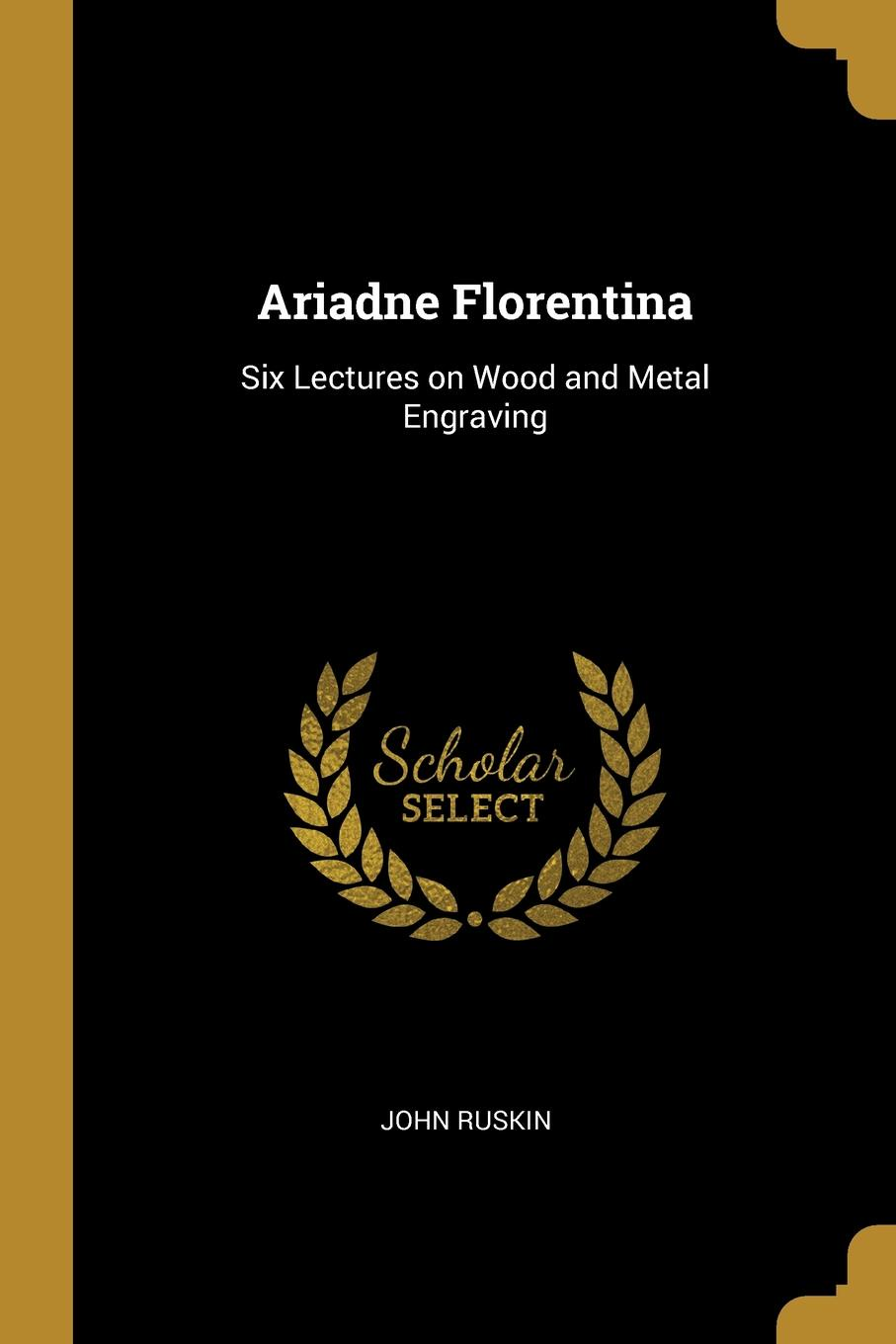 John Ruskin. Ariadne Florentina. Six Lectures on Wood and Metal Engraving