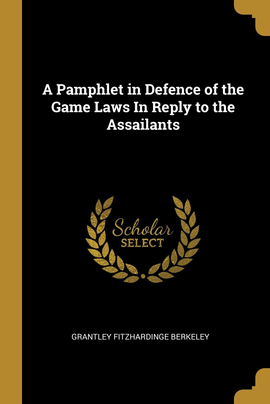 Grantley Fitzhardinge Berkeley. A Pamphlet in Defence of the Game Laws In Reply to the Assailants