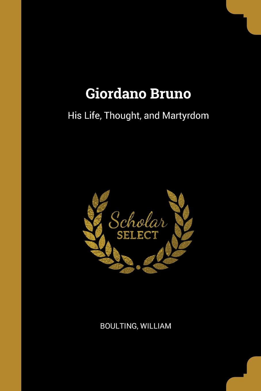 Boulting William Giordano Bruno. His Life, Thought, and Martyrdom