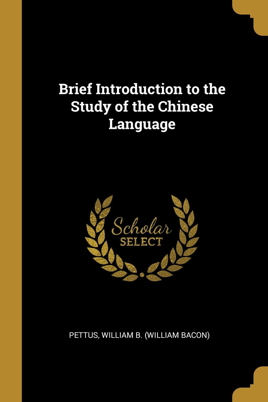 Pettus William B. (William Bacon). Brief Introduction to the Study of the Chinese Language