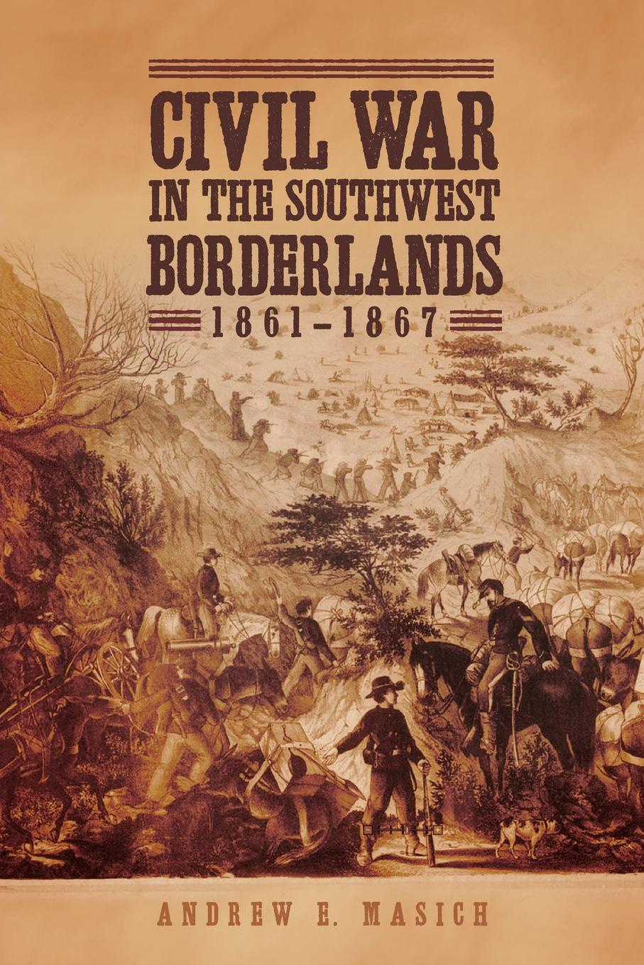 Andrew E. Masich. Civil War in the Southwest Borderlands, 1861-1867