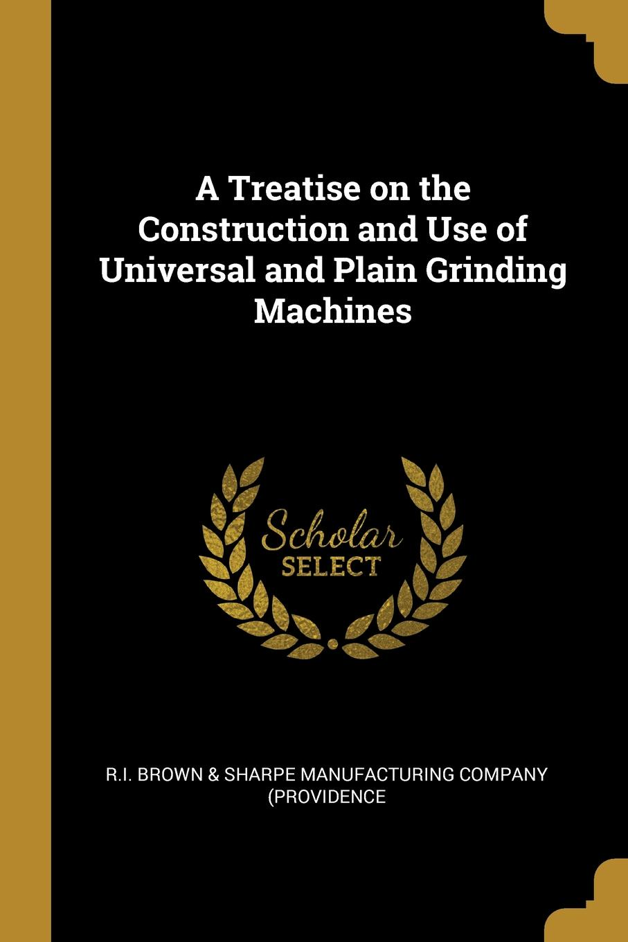 R.I. Brown & Sharpe Manufac (Providence. A Treatise on the Construction and Use of Universal and Plain Grinding Machines