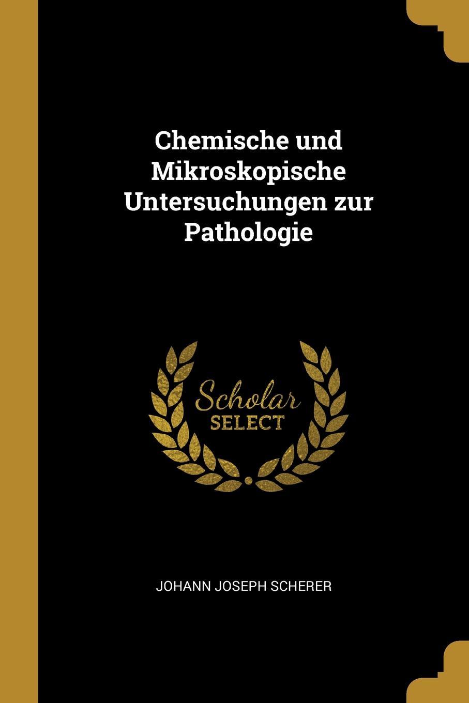 Johann Joseph Scherer. Chemische und Mikroskopische Untersuchungen zur Pathologie