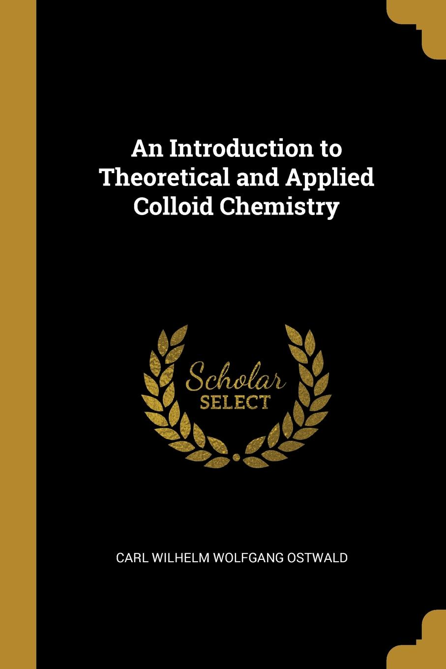 Carl Wilhelm Wolfgang Ostwald. An Introduction to Theoretical and Applied Colloid Chemistry