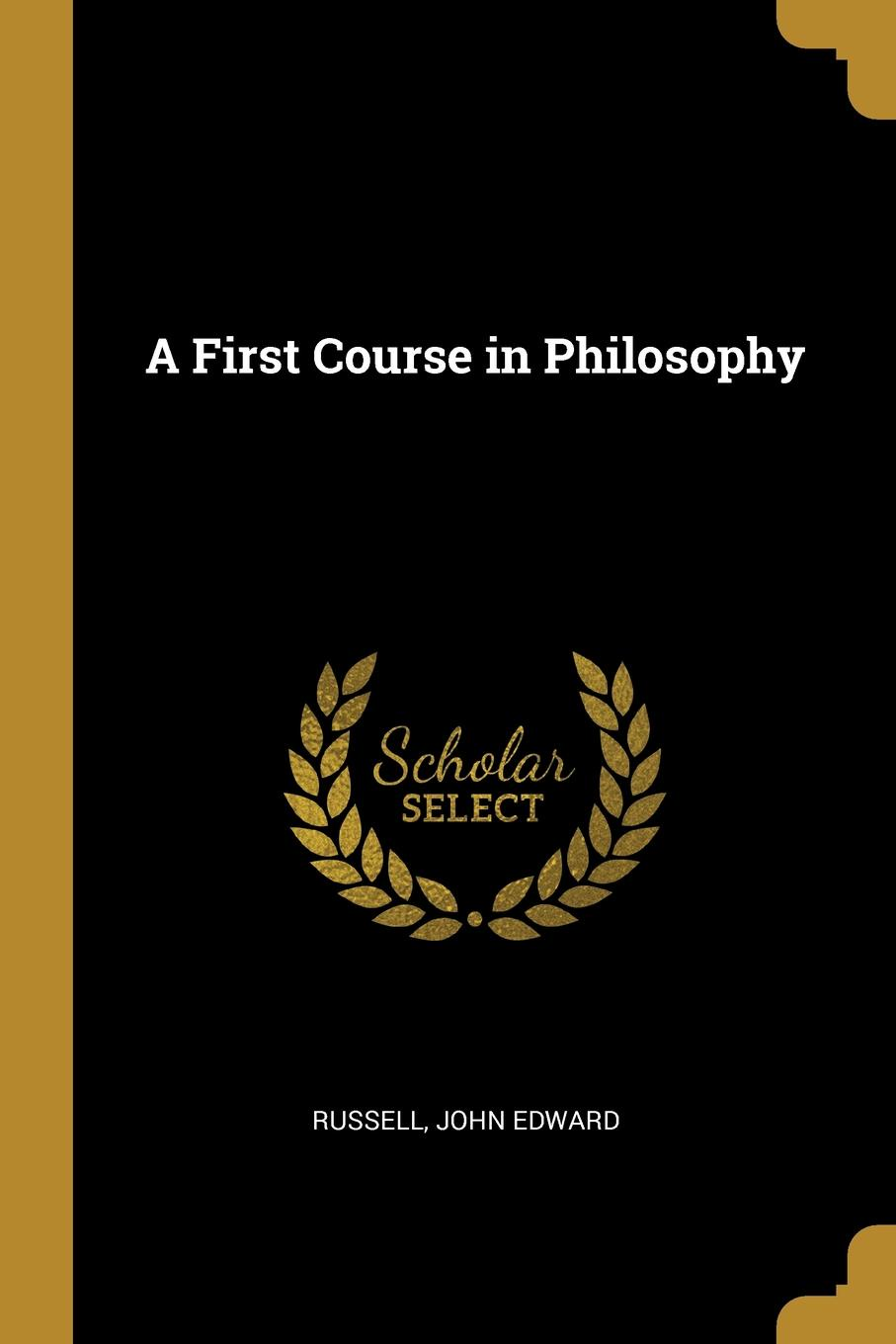Russell John Edward. A First Course in Philosophy