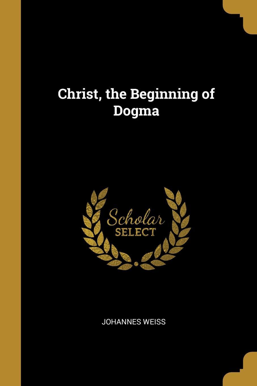 Johannes Weiss. Christ, the Beginning of Dogma